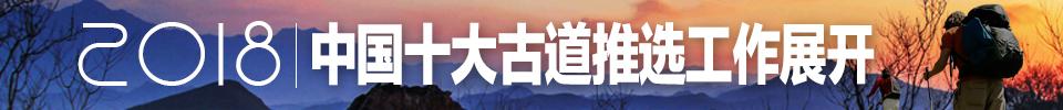 """2018""""中国十大古道""""推选工作正式开始"""