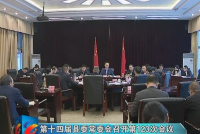 视频 第十四届县委常委会召开第123次会议